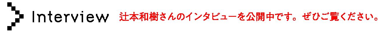 最終ノミネート者 辻本和樹インタビュー